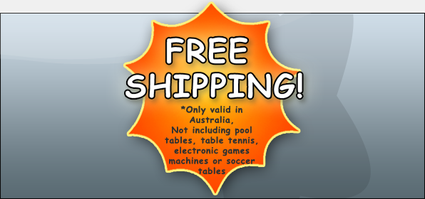 Free Shipping on all orders except pool tables. Valid in Australia Only